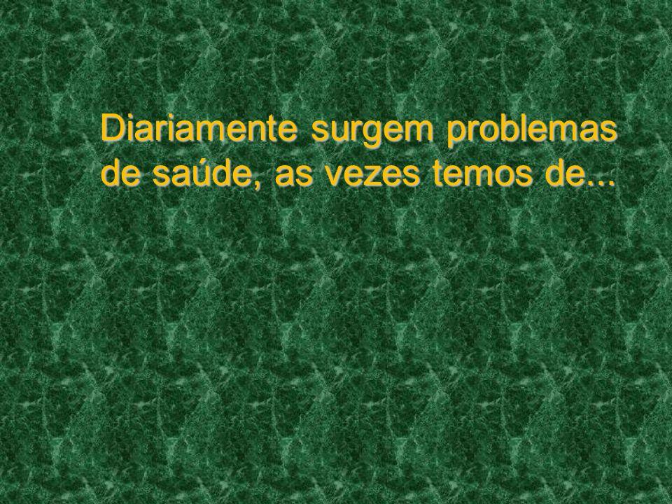 Diariamente surgem problemas de saúde, as vezes temos de...