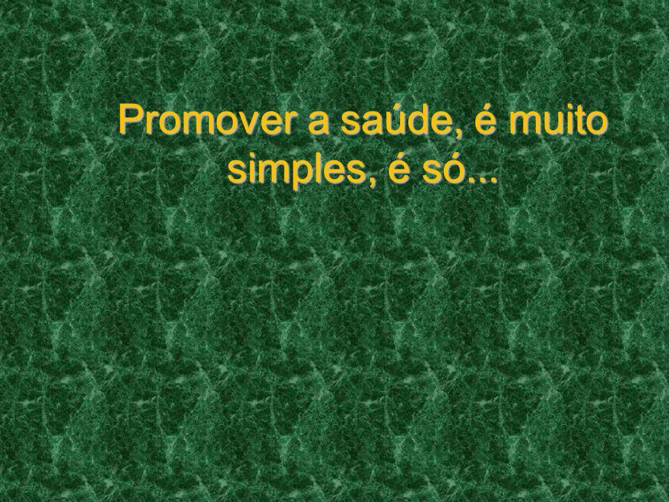 Promover a saúde, é muito simples, é só...