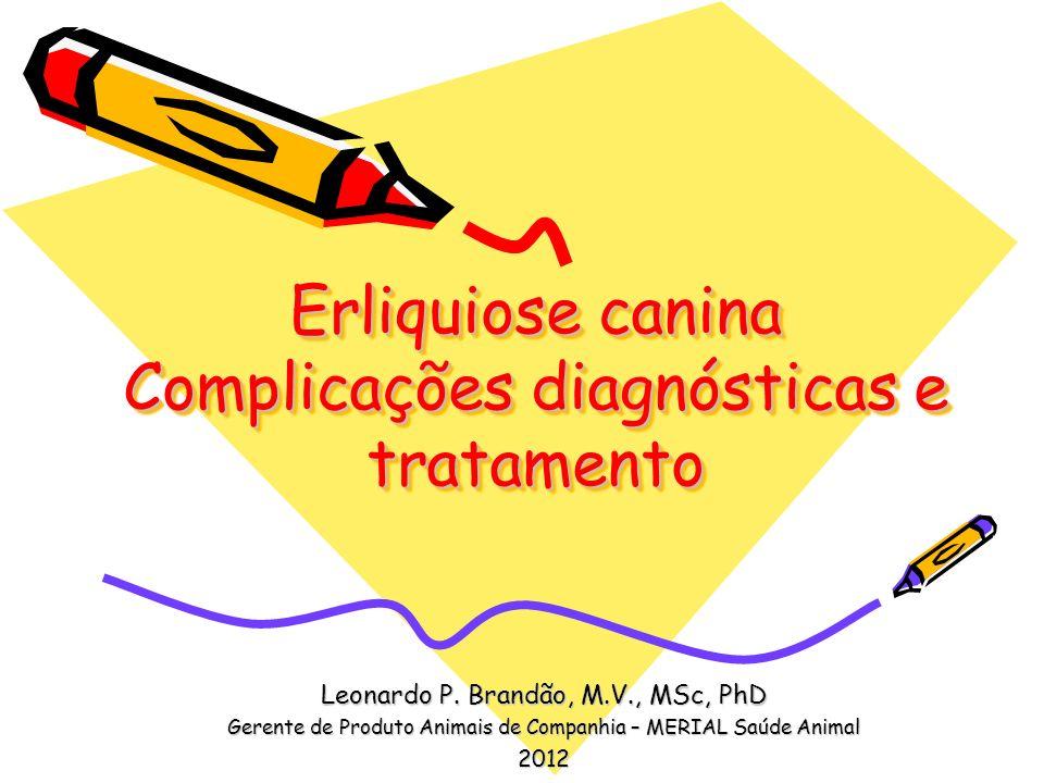 Erliquiose canina Complicações diagnósticas e tratamento Leonardo P. Brandão, M.V., MSc, PhD Gerente de Produto Animais de Companhia – MERIAL Saúde An