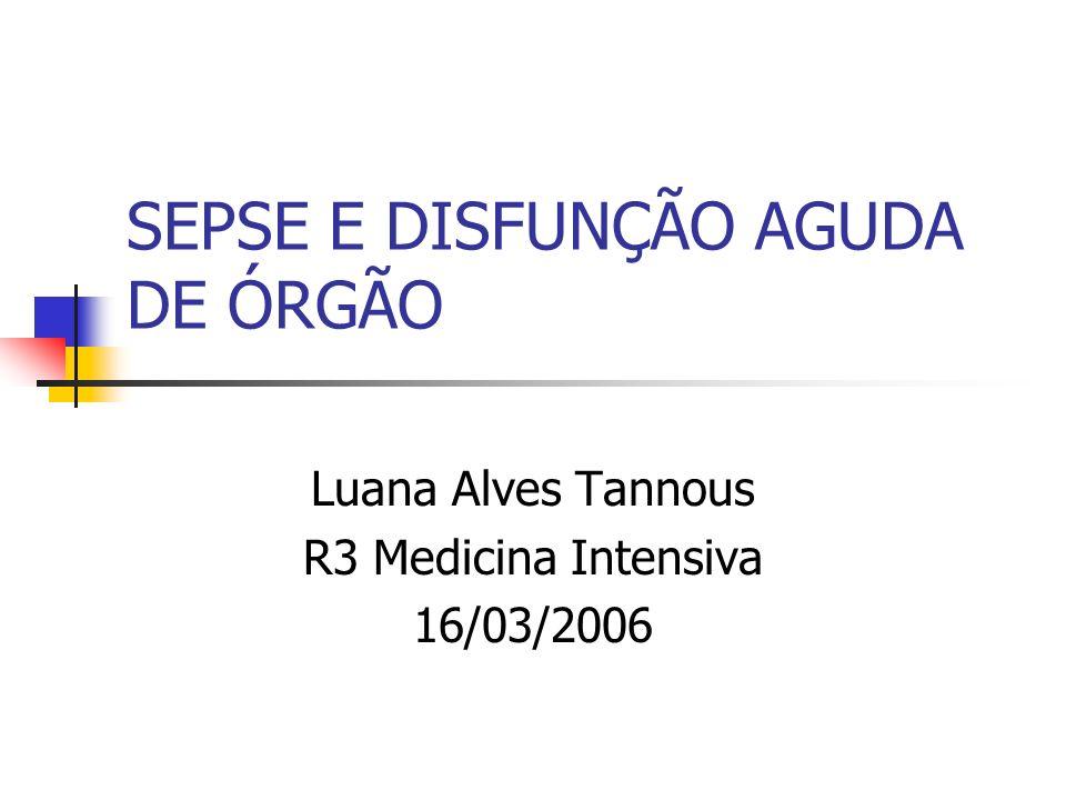 SEPSE E DISFUNÇÃO AGUDA DE ÓRGÃO Luana Alves Tannous R3 Medicina Intensiva 16/03/2006