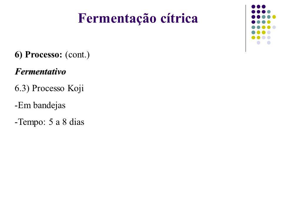 6) Processo: (cont.)Fermentativo 6.3) Processo Koji -Em bandejas -Tempo: 5 a 8 dias Fermentação cítrica