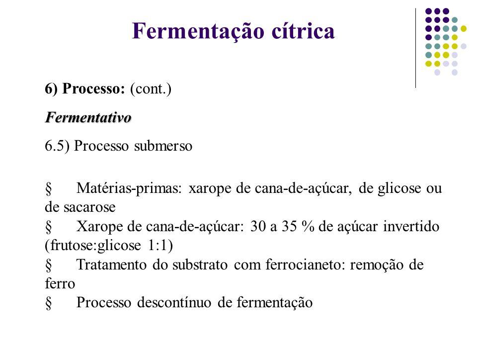 Fermentação cítrica 6) Processo: (cont.)Fermentativo 6.5) Processo submerso Matérias-primas: xarope de cana-de-açúcar, de glicose ou de sacarose Xarop