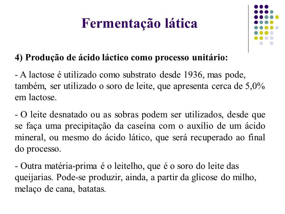 4) Produção de ácido láctico como processo unitário: - A lactose é utilizado como substrato desde 1936, mas pode, também, ser utilizado o soro de leit