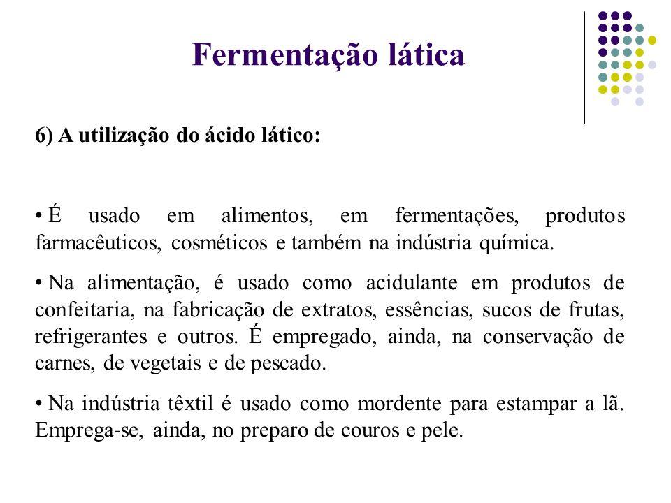 6) A utilização do ácido lático: É usado em alimentos, em fermentações, produtos farmacêuticos, cosméticos e também na indústria química. Na alimentaç