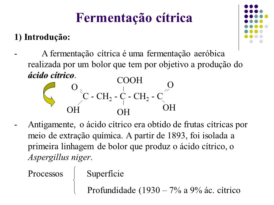 1) Introdução: ácido cítrico -A fermentação cítrica é uma fermentação aeróbica realizada por um bolor que tem por objetivo a produção do ácido cítrico
