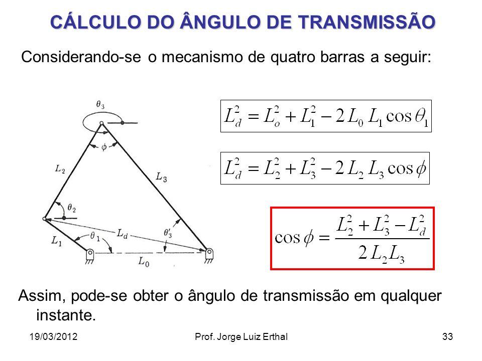 19/03/2012Prof. Jorge Luiz Erthal33 CÁLCULO DO ÂNGULO DE TRANSMISSÃO Considerando-se o mecanismo de quatro barras a seguir: Assim, pode-se obter o âng