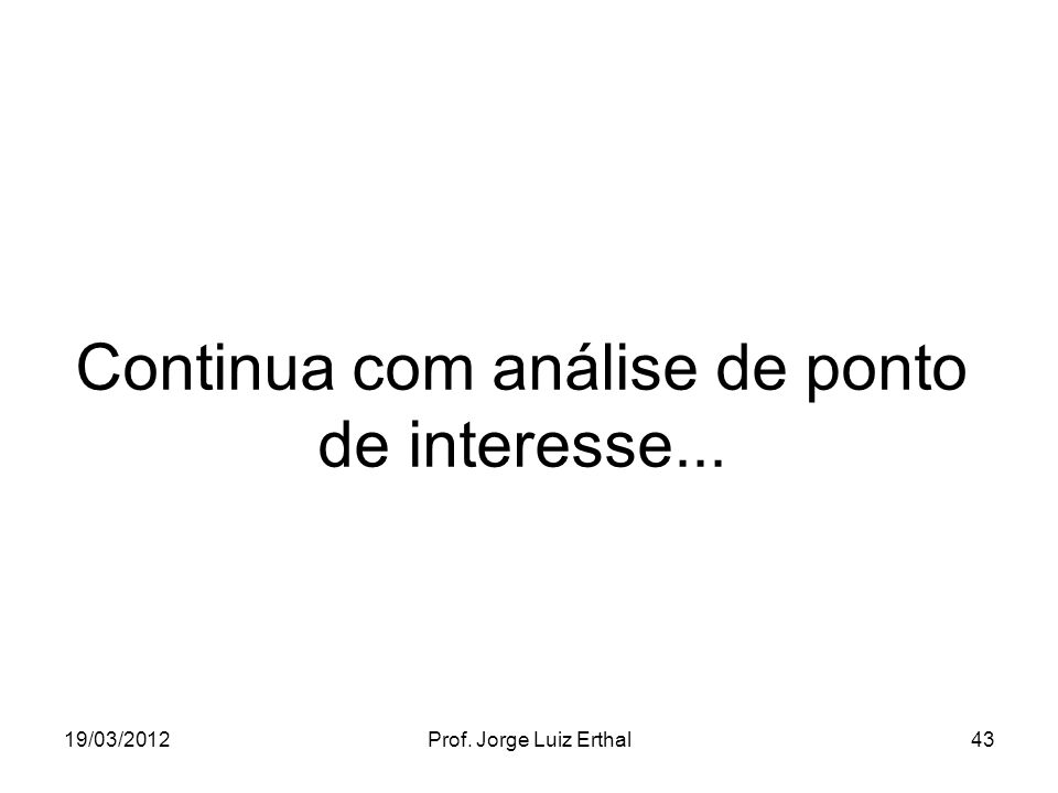 19/03/2012Prof. Jorge Luiz Erthal43 Continua com análise de ponto de interesse...