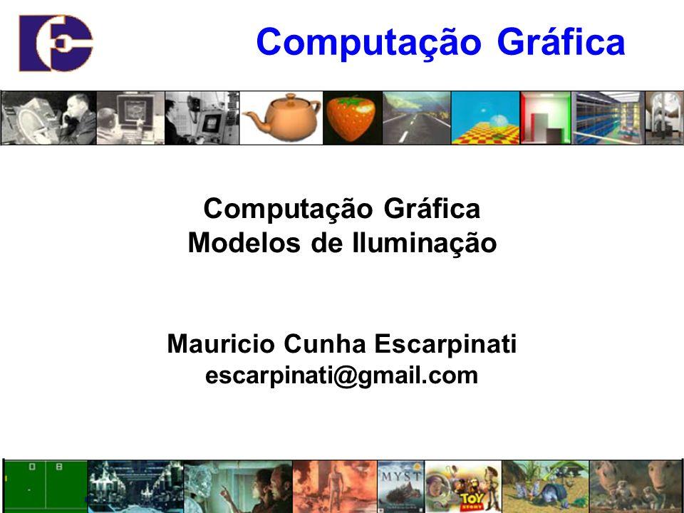 Computação Gráfica Modelos de Iluminação Mauricio Cunha Escarpinati escarpinati@gmail.com Computação Gráfica