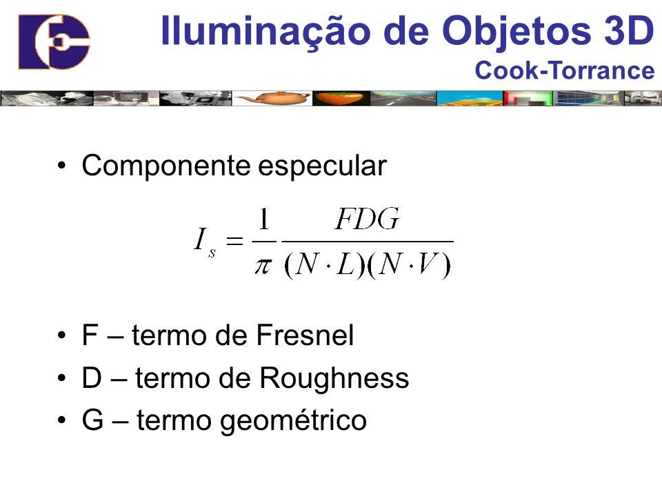 Iluminação de Objetos 3D Cook-Torrance Componente especular F – termo de Fresnel D – termo de Roughness G – termo geométrico