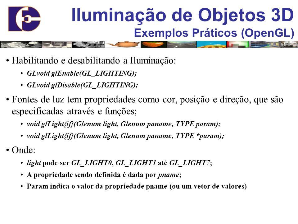 Iluminação de Objetos 3D Exemplos Práticos (OpenGL) Habilitando e desabilitando a Iluminação: GLvoid glEnable(GL_LIGHTING); GLvoid glDisable(GL_LIGHTI