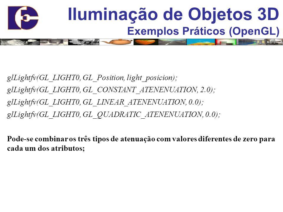 Iluminação de Objetos 3D Exemplos Práticos (OpenGL) glLightfv(GL_LIGHT0, GL_Position, light_posicion); glLightfv(GL_LIGHT0, GL_CONSTANT_ATENENUATION,