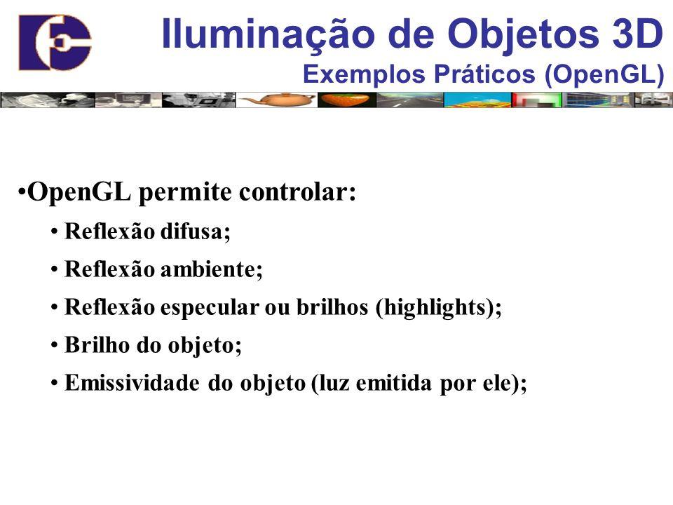 Iluminação de Objetos 3D Exemplos Práticos (OpenGL) OpenGL permite controlar: Reflexão difusa; Reflexão ambiente; Reflexão especular ou brilhos (highl
