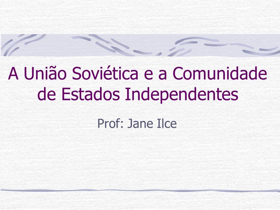 A União Soviética e a Comunidade de Estados Independentes Prof: Jane Ilce