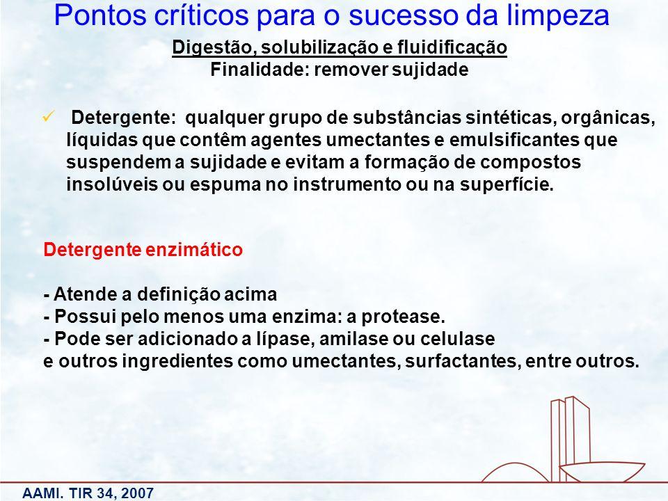 Digestão, solubilização e fluidificação Finalidade: remover sujidade Pontos críticos para o sucesso da limpeza AAMI. TIR 34, 2007 Detergente: qualquer