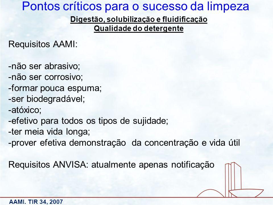 Digestão, solubilização e fluidificação Qualidade do detergente Pontos críticos para o sucesso da limpeza AAMI. TIR 34, 2007 Requisitos AAMI: -não ser