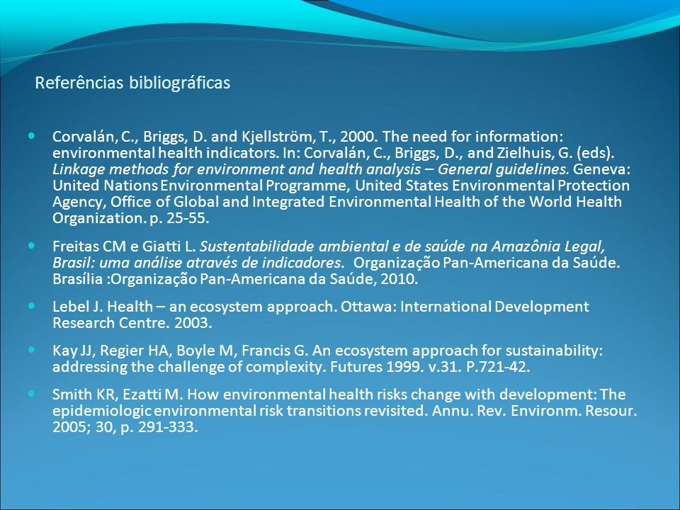 Referências bibliográficas Corvalán, C., Briggs, D. and Kjellström, T., 2000. The need for information: environmental health indicators. In: Corvalán,