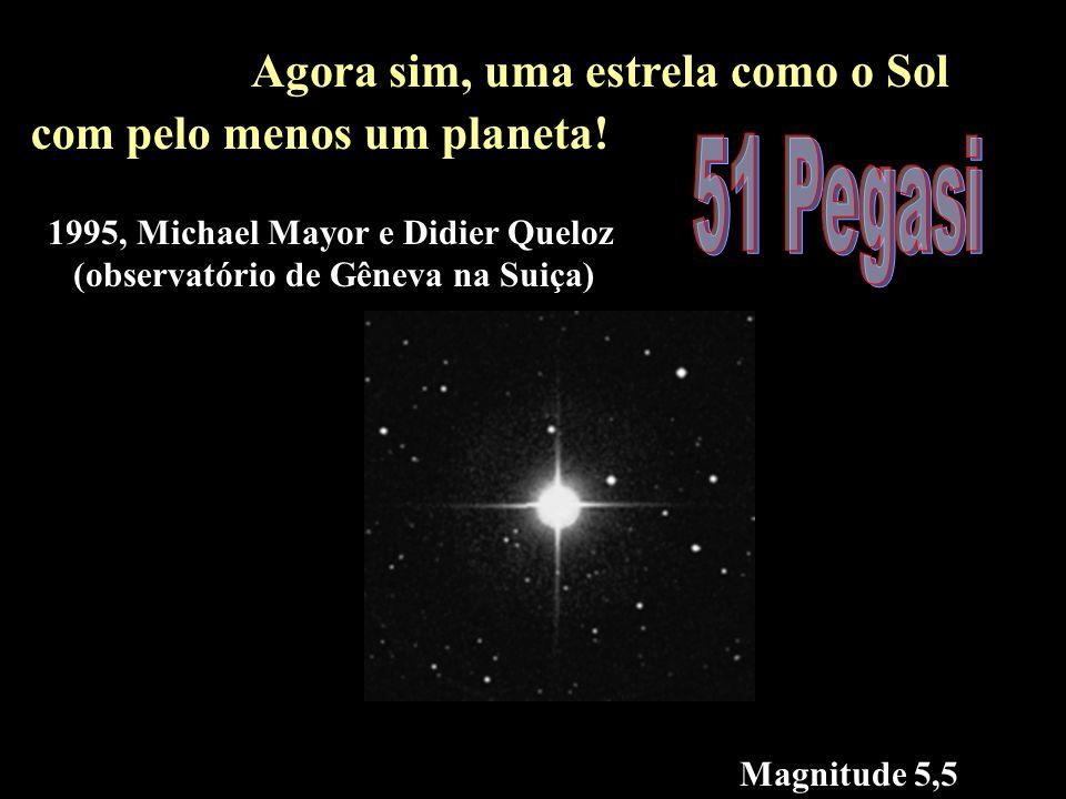 51 pegasi Magnitude 5,5 Agora sim, uma estrela como o Sol com pelo menos um planeta! 1995, Michael Mayor e Didier Queloz (observatório de Gêneva na Su