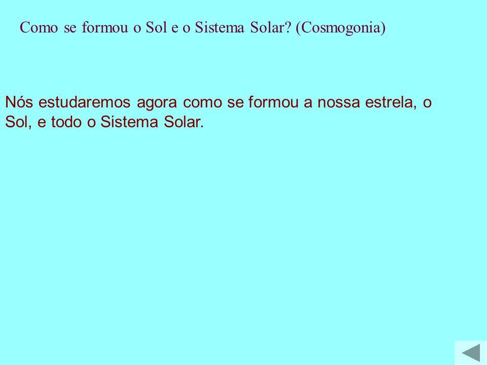 Nós estudaremos agora como se formou a nossa estrela, o Sol, e todo o Sistema Solar. T-Como se formou o Sol e o Sistema Solar? (Cosmogonia)