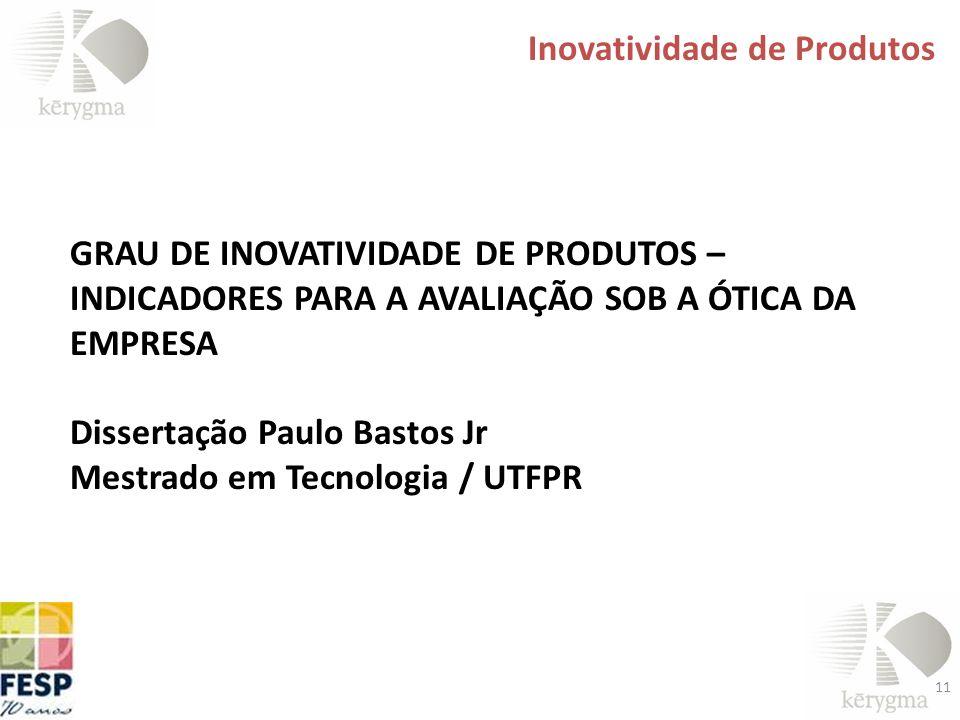 11 Inovatividade de Produtos GRAU DE INOVATIVIDADE DE PRODUTOS – INDICADORES PARA A AVALIAÇÃO SOB A ÓTICA DA EMPRESA Dissertação Paulo Bastos Jr Mestr