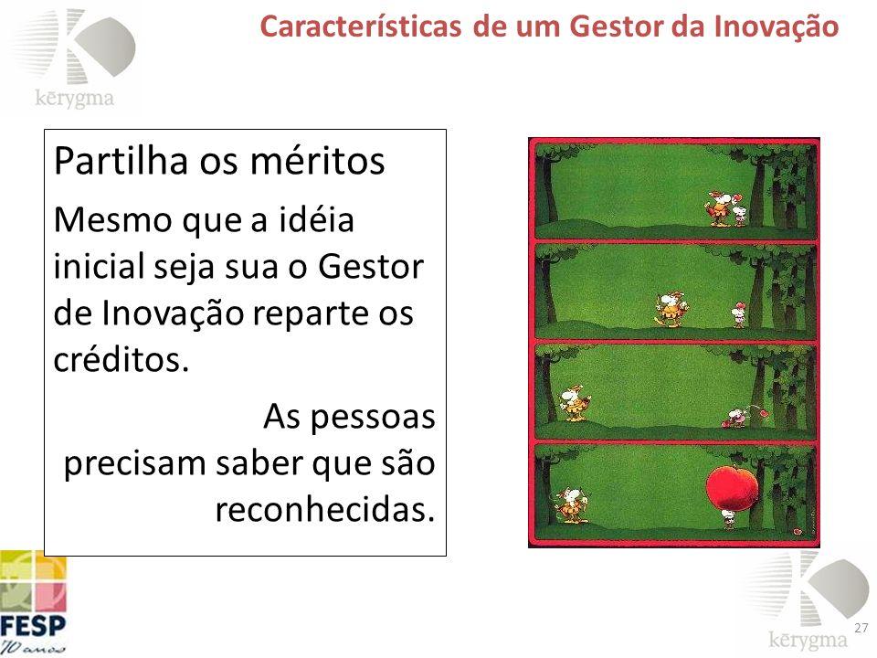 27 Características de um Gestor da Inovação Partilha os méritos Mesmo que a idéia inicial seja sua o Gestor de Inovação reparte os créditos. As pessoa