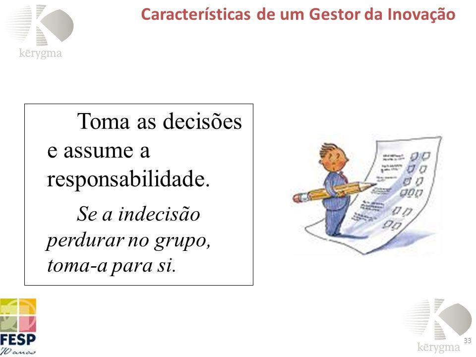 33 Características de um Gestor da Inovação Toma as decisões e assume a responsabilidade. Se a indecisão perdurar no grupo, toma-a para si.