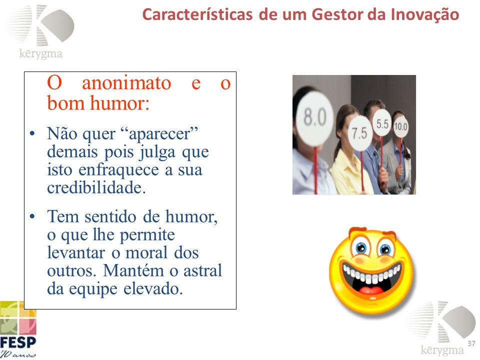 37 Características de um Gestor da Inovação O anonimato e o bom humor: Não quer aparecer demais pois julga que isto enfraquece a sua credibilidade. Te