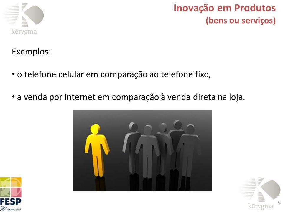 6 Exemplos: o telefone celular em comparação ao telefone fixo, a venda por internet em comparação à venda direta na loja. Inovação em Produtos (bens o
