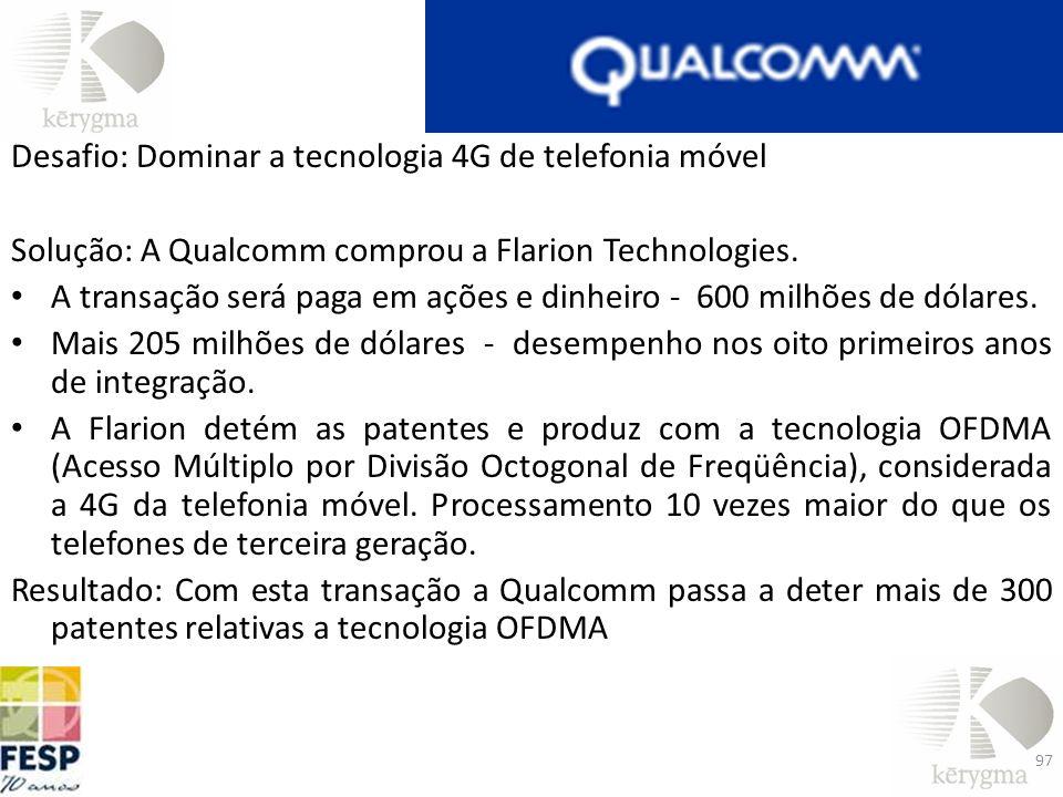 Desafio: Dominar a tecnologia 4G de telefonia móvel Solução: A Qualcomm comprou a Flarion Technologies. A transação será paga em ações e dinheiro - 60