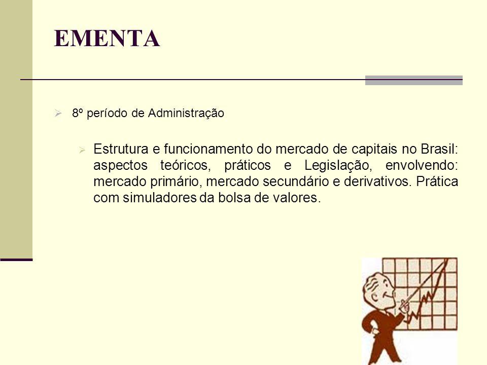 EMENTA 8º período de Administração Estrutura e funcionamento do mercado de capitais no Brasil: aspectos teóricos, práticos e Legislação, envolvendo: m