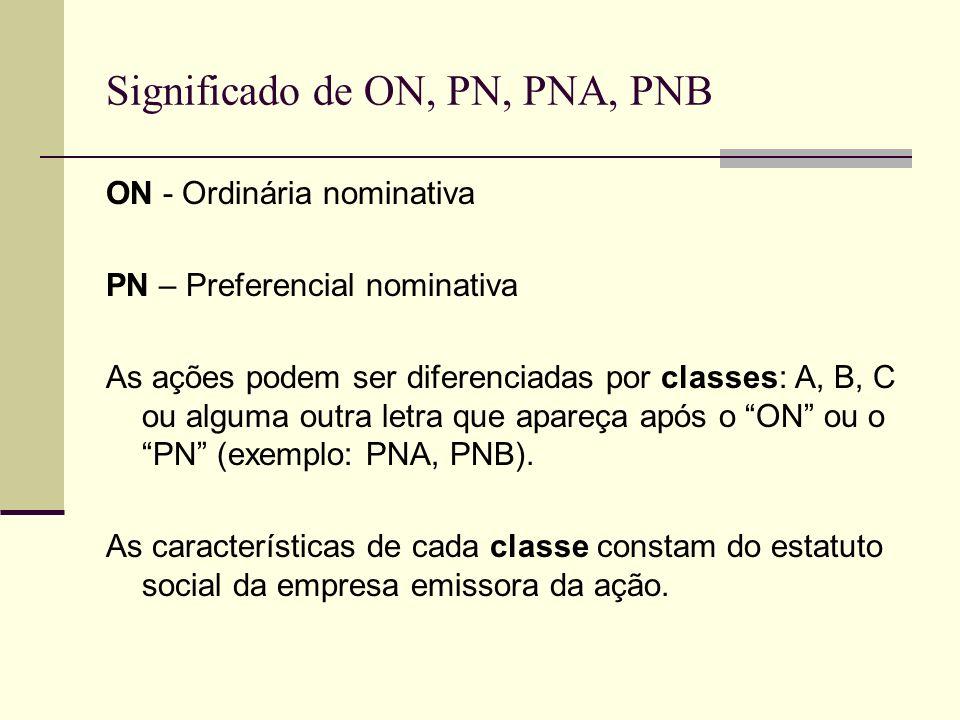 Significado de ON, PN, PNA, PNB ON - Ordinária nominativa PN – Preferencial nominativa As ações podem ser diferenciadas por classes: A, B, C ou alguma