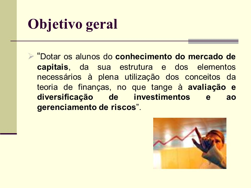 Objetivo geral Dotar os alunos do conhecimento do mercado de capitais, da sua estrutura e dos elementos necessários à plena utilização dos conceitos d