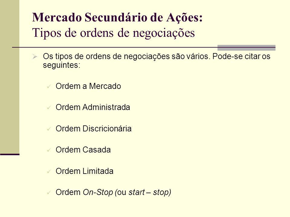 Mercado Secundário de Ações: Tipos de ordens de negociações Os tipos de ordens de negociações são vários. Pode-se citar os seguintes: Ordem a Mercado