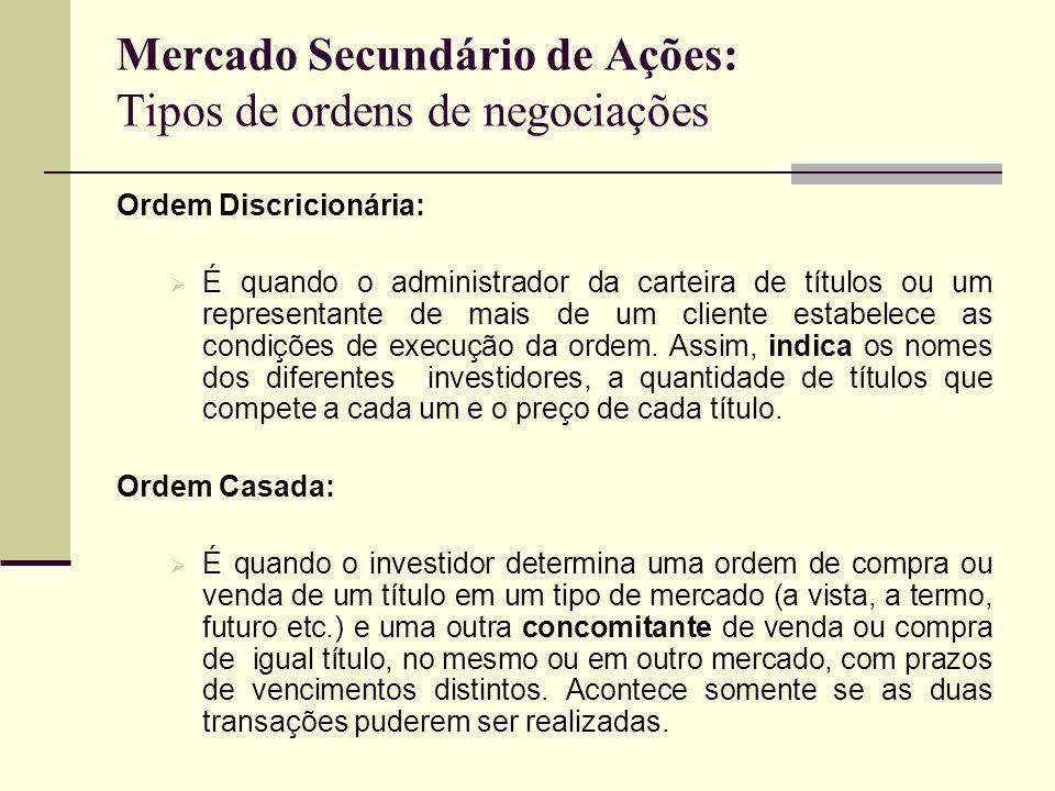 Mercado Secundário de Ações: Tipos de ordens de negociações Ordem Discricionária: É quando o administrador da carteira de títulos ou um representante