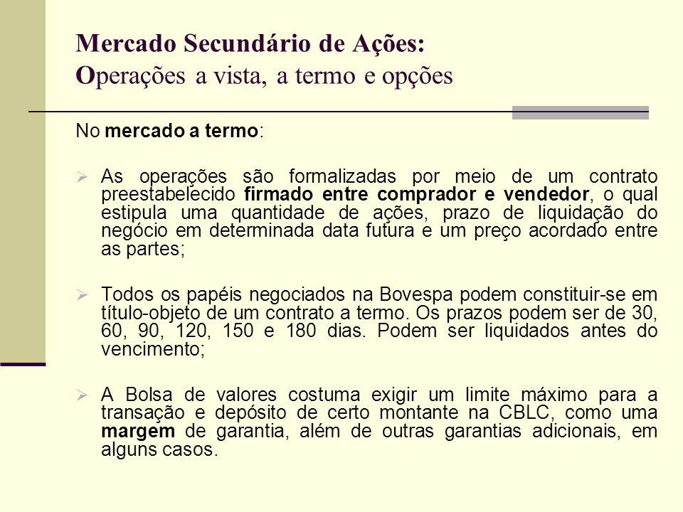 Mercado Secundário de Ações: Operações a vista, a termo e opções No mercado a termo: As operações são formalizadas por meio de um contrato preestabele
