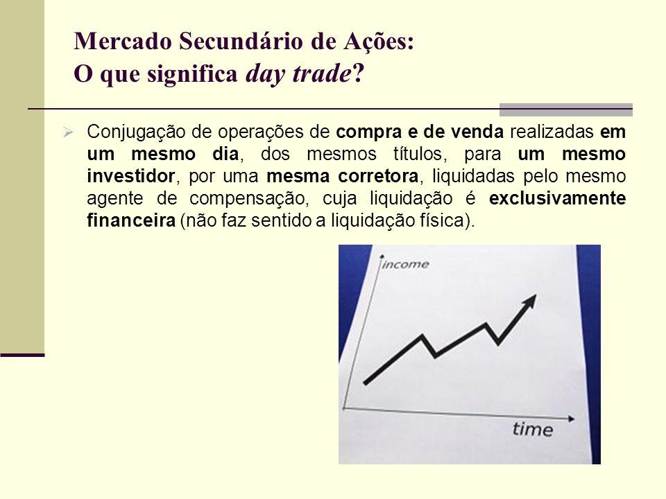 Mercado Secundário de Ações: O que significa day trade? Conjugação de operações de compra e de venda realizadas em um mesmo dia, dos mesmos títulos, p