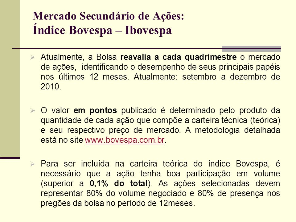 Mercado Secundário de Ações: Índice Bovespa – Ibovespa Atualmente, a Bolsa reavalia a cada quadrimestre o mercado de ações, identificando o desempenho