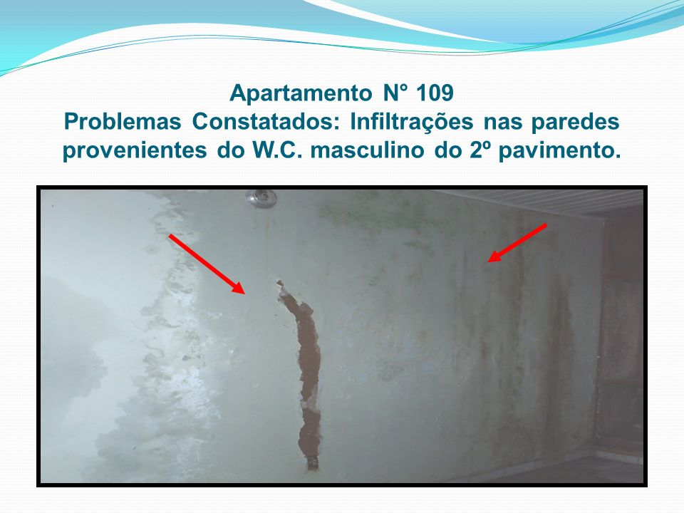 Apartamento N° 109 Problemas Constatados: Infiltrações nas paredes provenientes do W.C. masculino do 2º pavimento.