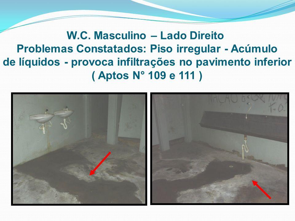 W.C. Masculino – Lado Direito Problemas Constatados: Piso irregular - Acúmulo de líquidos - provoca infiltrações no pavimento inferior ( Aptos N° 109