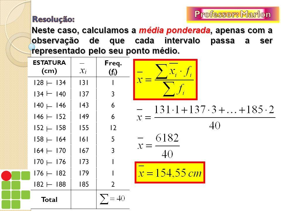 Neste caso, calculamos a média ponderada, apenas com a observação de que cada intervalo passa a ser representado pelo seu ponto médio. ESTATURA (cm) F