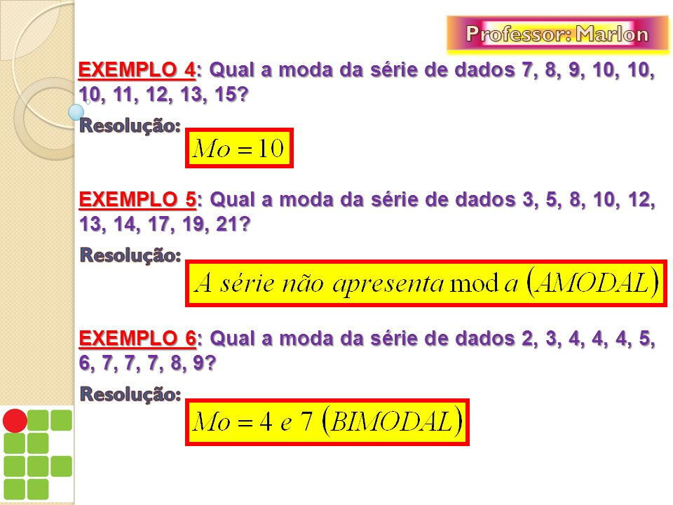 EXEMPLO 4: Qual a moda da série de dados 7, 8, 9, 10, 10, 10, 11, 12, 13, 15? EXEMPLO 5: Qual a moda da série de dados 3, 5, 8, 10, 12, 13, 14, 17, 19