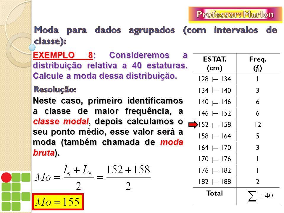 EXEMPLO 8: Consideremos a distribuição relativa a 40 estaturas. Calcule a moda dessa distribuição. ESTAT. (cm) Freq. (f i ) 128 1341 134 1403 140 1466