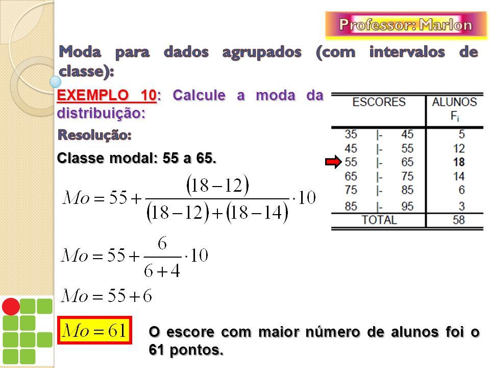 EXEMPLO 10: Calcule a moda da distribuição: Classe modal: 55 a 65. O escore com maior número de alunos foi o 61 pontos.