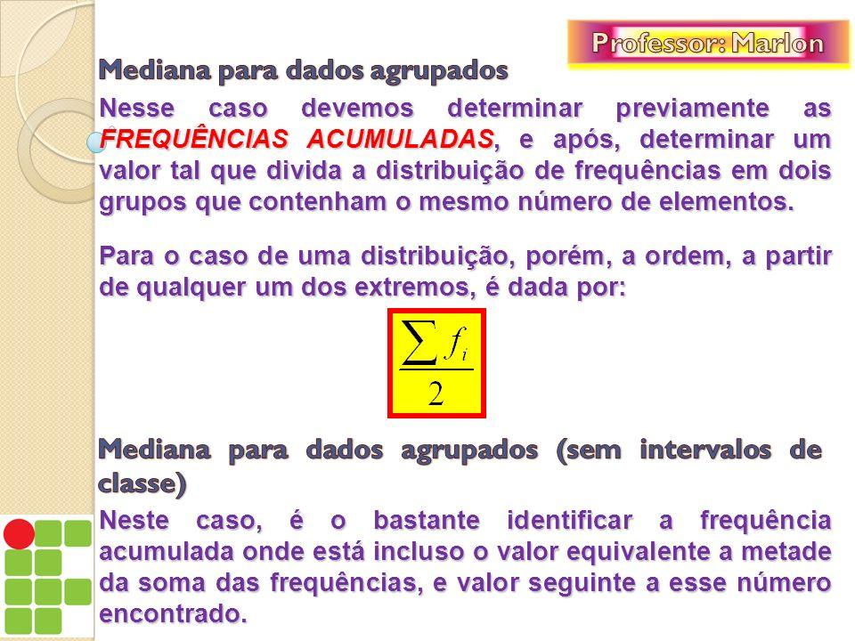 Nesse caso devemos determinar previamente as FREQUÊNCIAS ACUMULADAS, e após, determinar um valor tal que divida a distribuição de frequências em dois