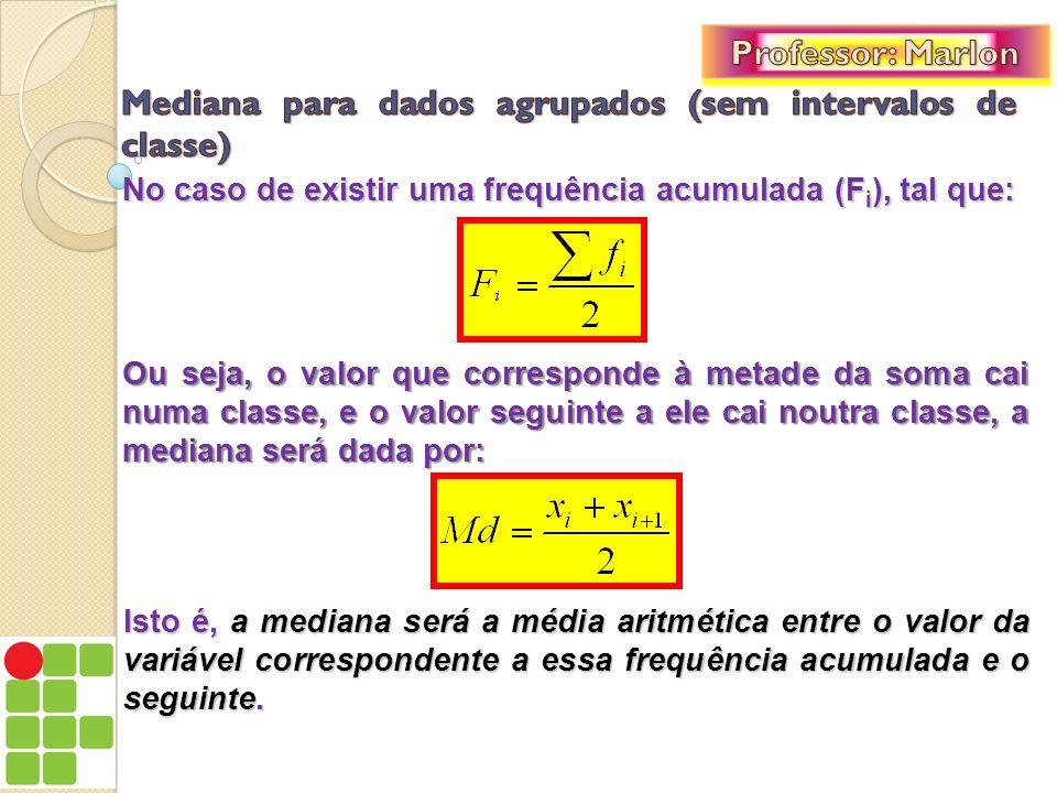 No caso de existir uma frequência acumulada (F i ), tal que: Ou seja, o valor que corresponde à metade da soma cai numa classe, e o valor seguinte a e