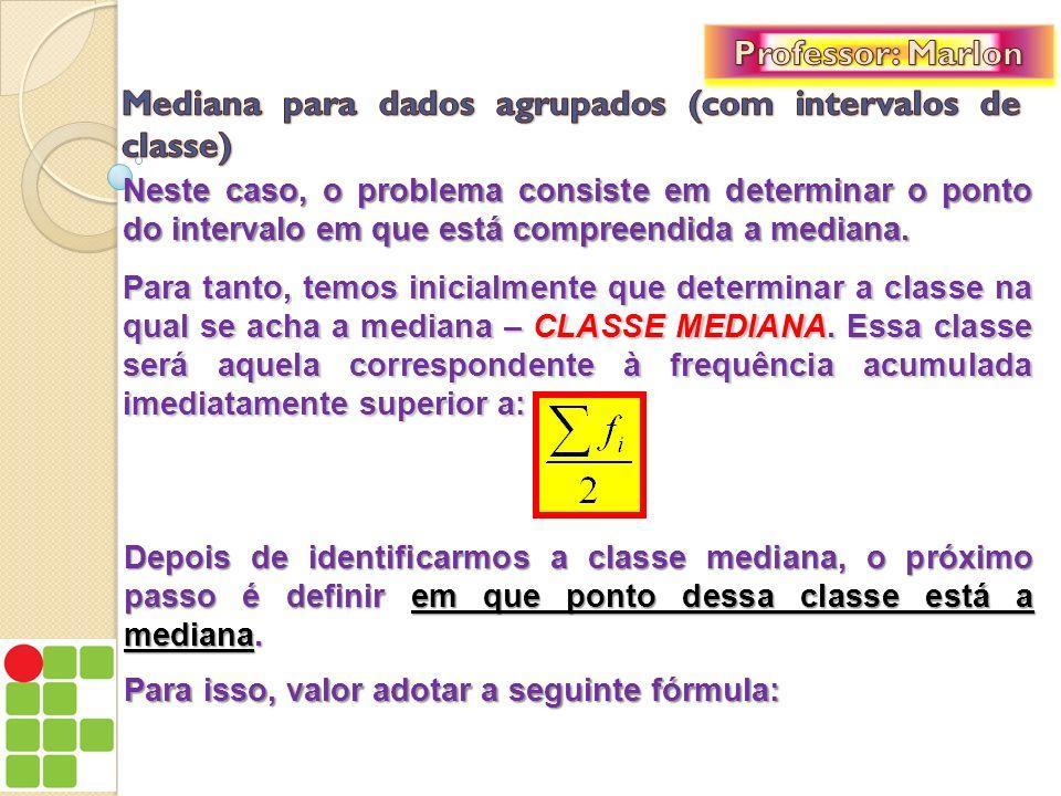 Onde: l i : limite inferior da classe mediana; F ant : frequência acumulada da classe anterior à classe mediana; f i : frequência simples da classe mediana; h : amplitude do intervalo da classe mediana;