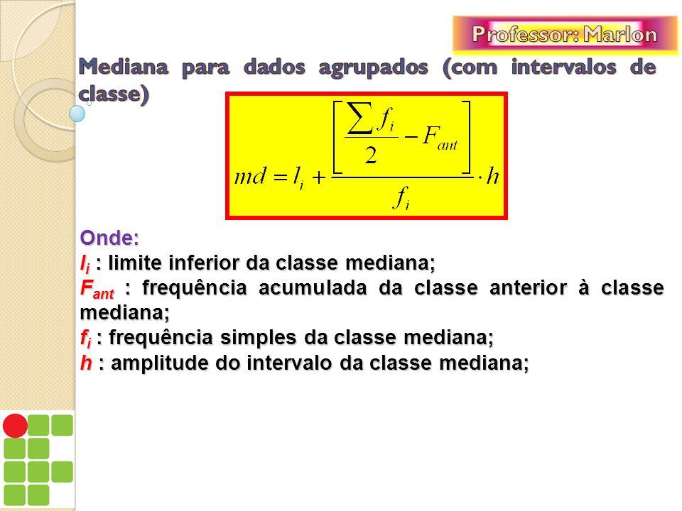 Onde: l i : limite inferior da classe mediana; F ant : frequência acumulada da classe anterior à classe mediana; f i : frequência simples da classe me