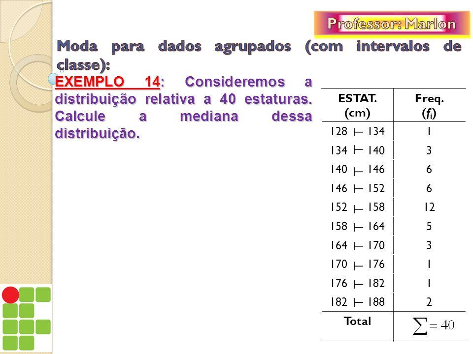EXEMPLO 14: Consideremos a distribuição relativa a 40 estaturas. Calcule a mediana dessa distribuição. ESTAT. (cm) Freq. (f i ) 128 1341 134 1403 140