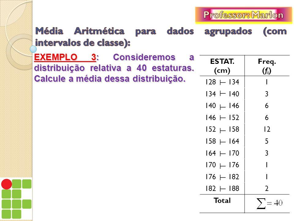 EXEMPLO 3: Consideremos a distribuição relativa a 40 estaturas. Calcule a média dessa distribuição. ESTAT. (cm) Freq. (f i ) 128 1341 134 1403 140 146