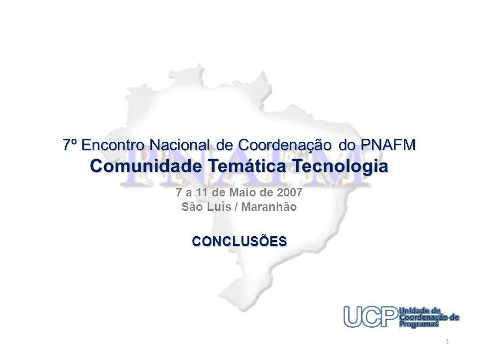 7º Encontro Nacional de Coordenação do PNAFM Comunidade Temática Tecnologia 7 a 11 de Maio de 2007 São Luís / Maranhão 1 CONCLUSÕES
