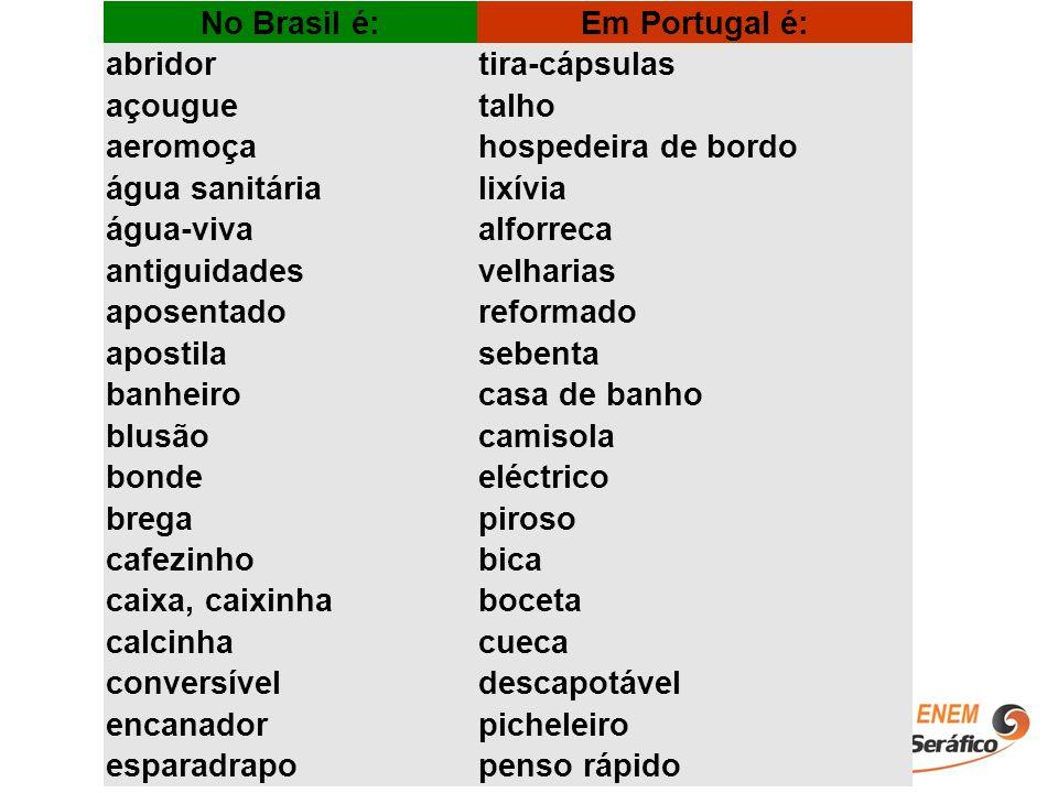 No Brasil é:Em Portugal é: abridortira-cápsulas açouguetalho aeromoçahospedeira de bordo água sanitárialixívia água-vivaalforreca antiguidadesvelharia